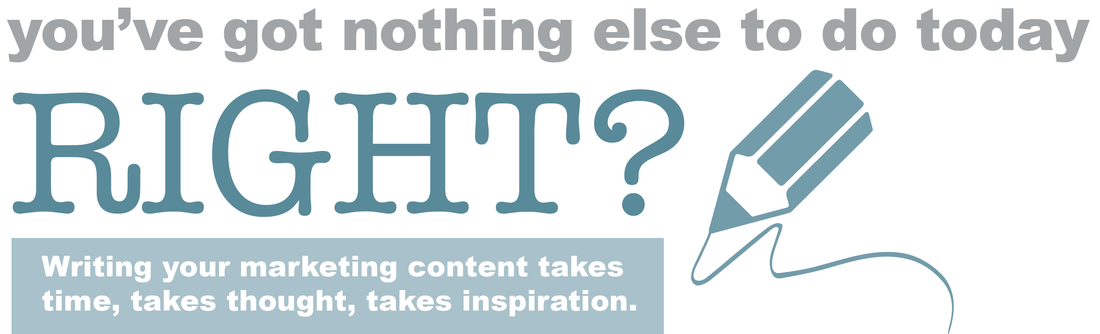 you've got nothing else to do today right? writing your marketing content takes time, takes thought, takes inspiration
